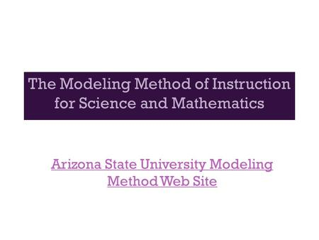 The Modeling Method of Instruction for Science and Mathematics Arizona State University Modeling Method Web Site.