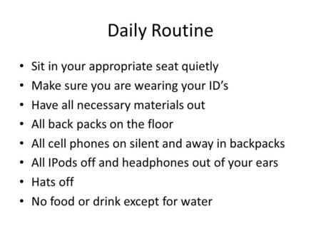 Daily Routine Sit in your appropriate seat quietly Make sure you are wearing your ID's Have all necessary materials out All back packs on the floor All.