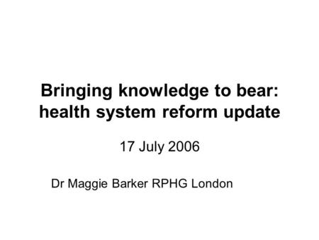 Bringing knowledge to bear: health system reform update 17 July 2006 Dr Maggie Barker RPHG London.