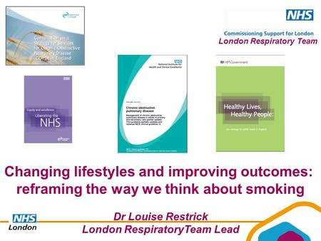 London Respiratory Team Changing lifestyles and improving outcomes: reframing the way we think about smoking Dr Louise Restrick London RespiratoryTeam.