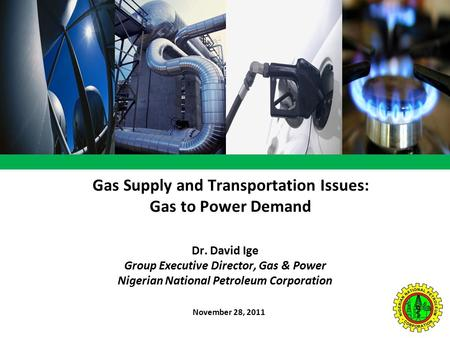 Gas Supply and Transportation Issues: Gas to Power Demand November 28, 2011 Dr. David Ige Group Executive Director, Gas & Power Nigerian National Petroleum.