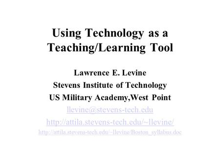 Using Technology as a Teaching/Learning Tool Lawrence E. Levine Stevens Institute of Technology US Military Academy,West Point