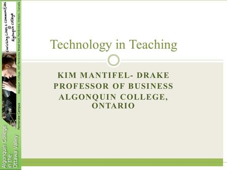 KIM MANTIFEL- DRAKE PROFESSOR OF BUSINESS ALGONQUIN COLLEGE, ONTARIO Technology in Teaching.