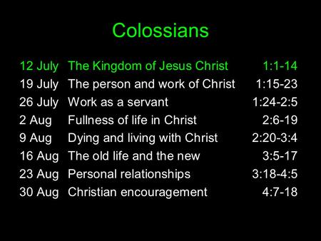 Colossians 12 JulyThe Kingdom of Jesus Christ1:1-14 19 JulyThe person and work of Christ1:15-23 26 JulyWork as a servant1:24-2:5 2 AugFullness of life.