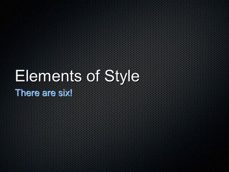 Elements of Style There are six!. They are: DictionImagerySyntaxTone Point of View Figurative Language.