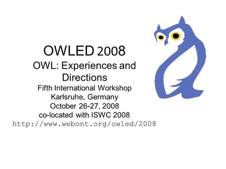OWLED 200 8 OWL: Experiences and Directions Fifth International Workshop Karlsruhe, Germany October 26-27, 2008 co-located with ISWC 2008