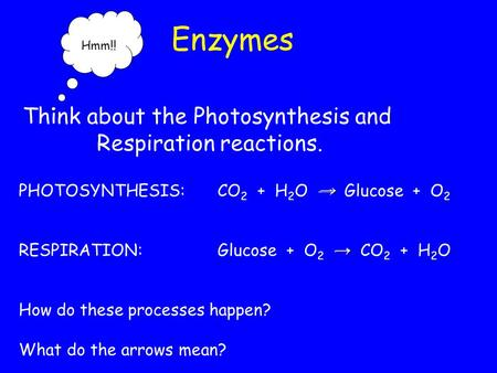 Enzymes PHOTOSYNTHESIS:CO 2 + H 2 O → Glucose + O 2 RESPIRATION:Glucose + O 2 → CO 2 + H 2 O How do these processes happen? What do the arrows mean? Hmm!!