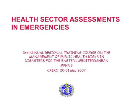 HEALTH SECTOR ASSESSMENTS IN EMERGENCIES 3rd ANNUAL REGIONAL TRAINING COURSE ON THE MANAGEMENT OF PUBLIC HEALTH RISKS IN DISASTERS FOR THE EASTERN MEDITERRANEAN.