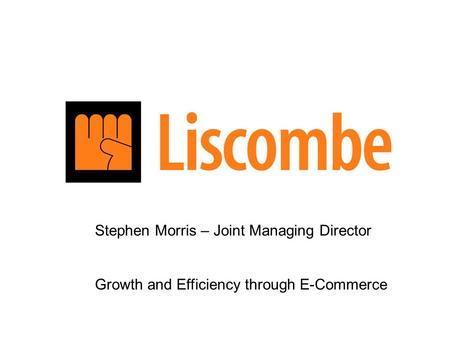Stephen Morris – Joint Managing Director Growth and Efficiency through E-Commerce.