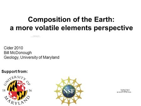 Composition of the Earth: a more volatile elements perspective Cider 2010 Bill McDonough Geology, University of Maryland Support from: