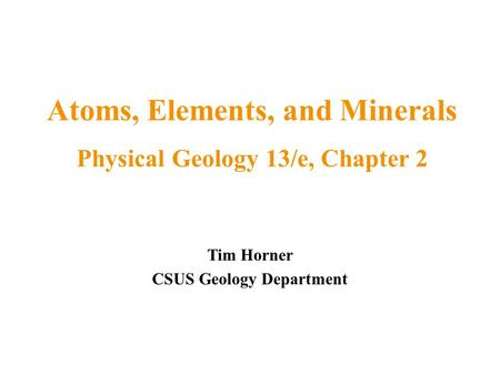 Tim Horner CSUS Geology Department Atoms, Elements, and Minerals Physical Geology 13/e, Chapter 2.