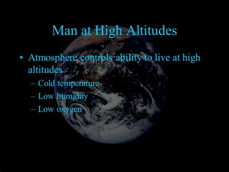 Man at High Altitudes Atmosphere controls ability to live at high altitudes –Cold temperature –Low humidity –Low oxygen.