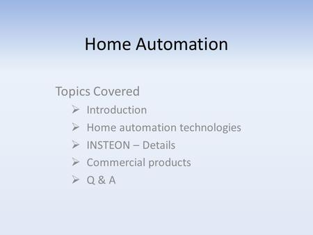 Home Automation Topics Covered  Introduction  Home automation technologies  INSTEON – Details  Commercial products  Q & A.