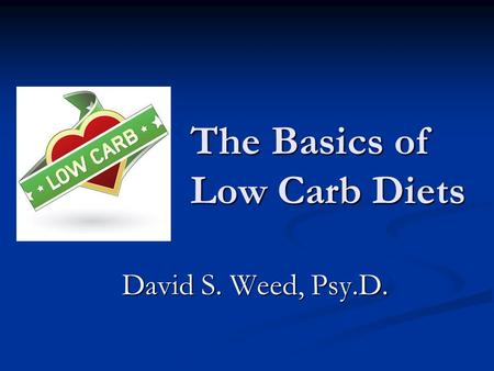 The Basics of Low Carb Diets David S. Weed, Psy.D.