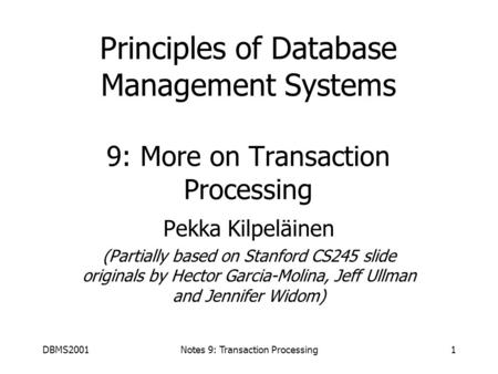 DBMS2001Notes 9: Transaction Processing1 Principles of Database Management Systems 9: More on Transaction Processing Pekka Kilpeläinen (Partially based.