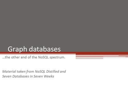 Graph databases …the other end of the NoSQL spectrum. Material taken from NoSQL Distilled and Seven Databases in Seven Weeks.