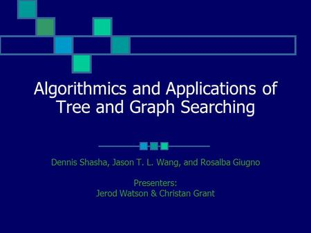 Algorithmics and Applications of Tree and Graph Searching Dennis Shasha, Jason T. L. Wang, and Rosalba Giugno Presenters: Jerod Watson & Christan Grant.