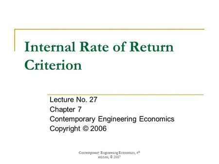 Contemporary Engineering Economics, 4 th edition, © 2007 Internal Rate of Return Criterion Lecture No. 27 Chapter 7 Contemporary Engineering Economics.