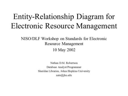 Entity-Relationship Diagram for Electronic Resource Management NISO/DLF Workshop on Standards for Electronic Resource Management 10 May 2002 Nathan D.M.
