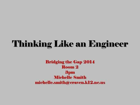 Thinking Like an Engineer Bridging the Gap 2014 Room 2 3pm Michelle Smith
