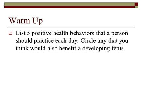 Warm Up List 5 positive health behaviors that a person should practice each day. Circle any that you think would also benefit a developing fetus.