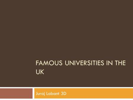 FAMOUS UNIVERSITIES IN THE UK Juraj Labant 3D. Ancient british universities  University of Oxford  University of Cambridge  University of Aberdeen.