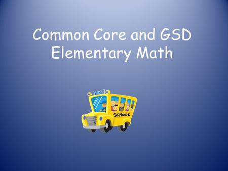 Common Core and GSD Elementary Math. History of Common Core Common Core State Standards Initiative (CCSSI) is a state-led effort coordinated by the.
