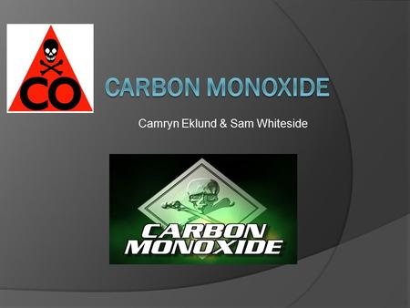 Camryn Eklund & Sam Whiteside. What is it?  Carbon Monoxide (CO) is a colorless, odorless, and tasteless gas that is lighter than air.  In high quantities,