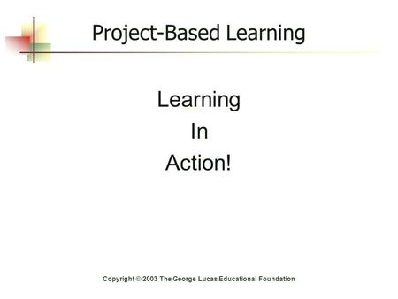 Project-Based Learning Learning In Action! Copyright © 2003 The George Lucas Educational Foundation.