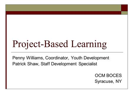 Project-Based Learning Penny Williams, Coordinator, Youth Development Patrick Shaw, Staff Development Specialist OCM BOCES Syracuse, NY.