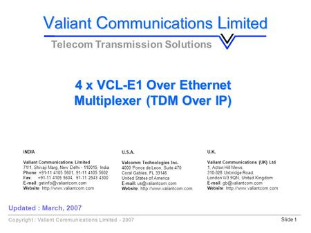Copyright : Valiant Communications Limited - 2007Slide 1 V aliant C ommunications L imited Telecom Transmission Solutions 4 x VCL-E1 Over Ethernet Multiplexer.