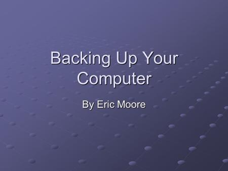 Backing Up Your Computer By Eric Moore. Types of Backups Drive Imaging File Backups.