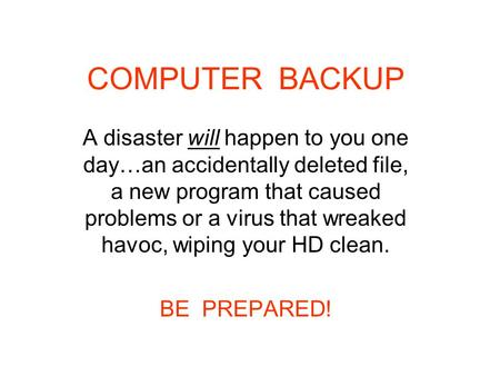 COMPUTER BACKUP A disaster will happen to you one day…an accidentally deleted file, a new program that caused problems or a virus that wreaked havoc, wiping.