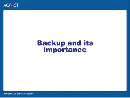 1 AQA ICT AS Level © Nelson Thornes 2008 1 Backup and its importance.