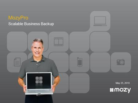 May 25, 2010 MozyPro Scalable Business Backup. Protect, organize and enrich most valuable information. Our Mission: