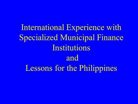 International Experience with Specialized Municipal Finance Institutions and Lessons for the Philippines.