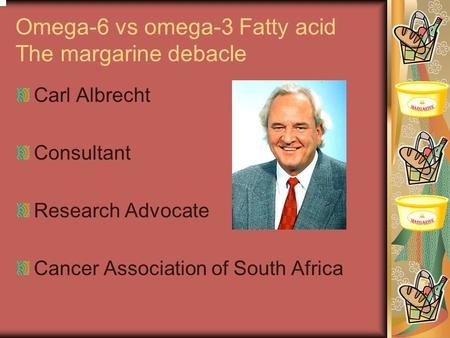 Omega-6 vs omega-3 Fatty acid The margarine debacle Carl Albrecht Consultant Research Advocate Cancer Association of South Africa.