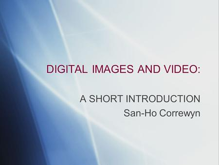 DIGITAL IMAGES AND VIDEO: A SHORT INTRODUCTION San-Ho Correwyn A SHORT INTRODUCTION San-Ho Correwyn.