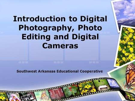 Introduction to Digital Photography, Photo Editing and Digital Cameras Southwest Arkansas Educational Cooperative.