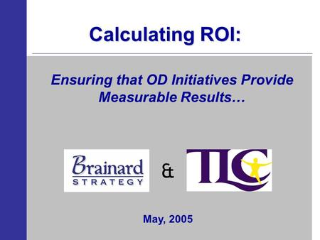 Calculating ROI: & Ensuring that OD Initiatives Provide Measurable Results… May, 2005.