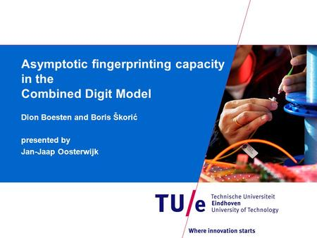 Asymptotic fingerprinting capacity in the Combined Digit Model Dion Boesten and Boris Škorić presented by Jan-Jaap Oosterwijk.