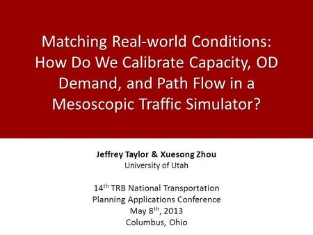 Matching Real-world Conditions: How Do We Calibrate Capacity, OD Demand, and Path Flow in a Mesoscopic Traffic Simulator? Jeffrey Taylor & Xuesong Zhou.
