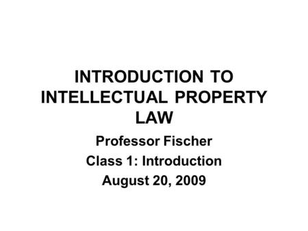 INTRODUCTION TO INTELLECTUAL PROPERTY LAW Professor Fischer Class 1: Introduction August 20, 2009.