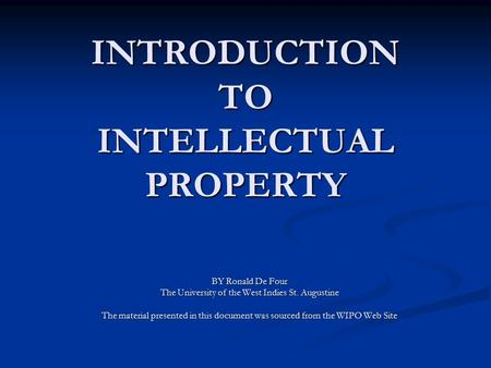 INTRODUCTION TO INTELLECTUAL PROPERTY BY Ronald De Four The University of the West Indies St. Augustine The material presented in this document was sourced.