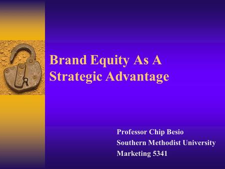 Brand Equity As A Strategic Advantage Professor Chip Besio Southern Methodist University Marketing 5341.