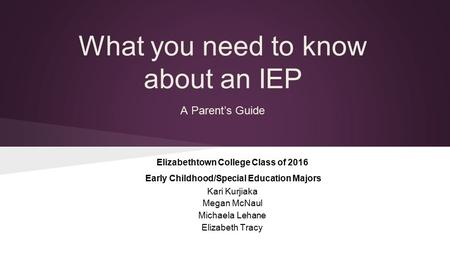 A Parent's Guide What you need to know about an IEP Elizabethtown College Class of 2016 Early Childhood/Special Education Majors Kari Kurjiaka Megan McNaul.