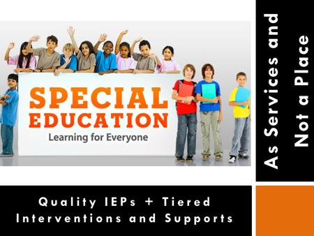 As Services and Not a Place Quality IEPs + Tiered Interventions and Supports.