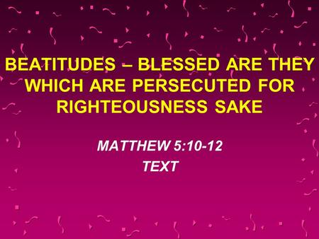 BEATITUDES – BLESSED ARE THEY WHICH ARE PERSECUTED FOR RIGHTEOUSNESS SAKE MATTHEW 5:10-12 TEXT.