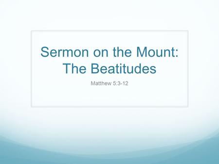 Sermon on the Mount: The Beatitudes Matthew 5:3-12.