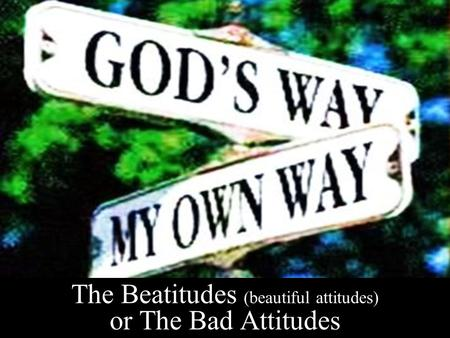 The Beatitudes (beautiful attitudes) or The Bad Attitudes.